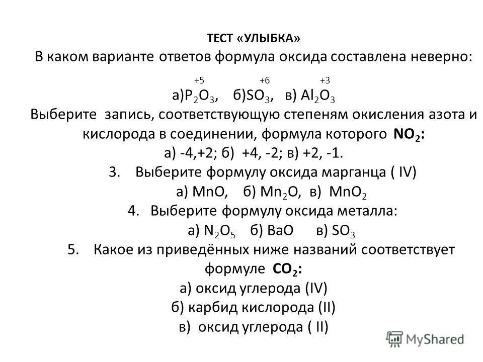 ТЕСТ «УЛЫБКА» В каком варианте ответов формула оксида составлена неверно: +5 +6 +3 а)P 2 O 3, б)SO 3, в) Al 2 O 3 Выберите запись, соответствующую степеням окисления азота и кислорода в соединении, формула которого NO 2 : а) -4,+2; б) +4, -2; в) +2,