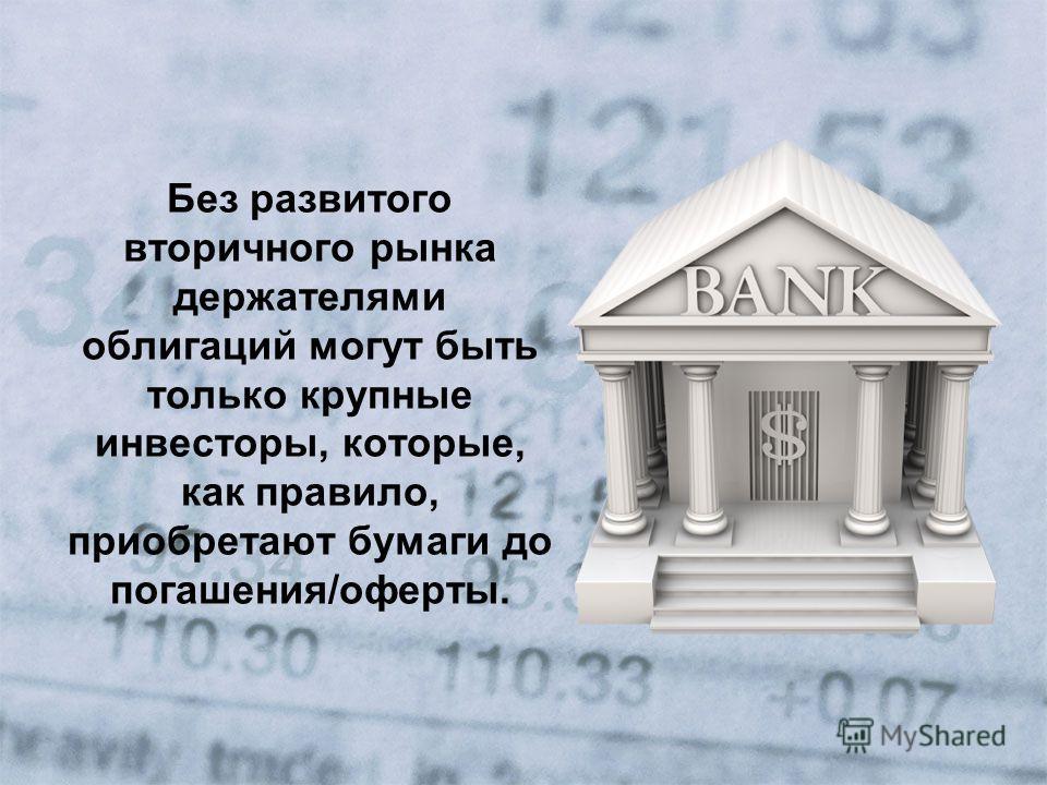 Без развитого вторичного рынка держателями облигаций могут быть только крупные инвесторы, которые, как правило, приобретают бумаги до погашения/оферты.