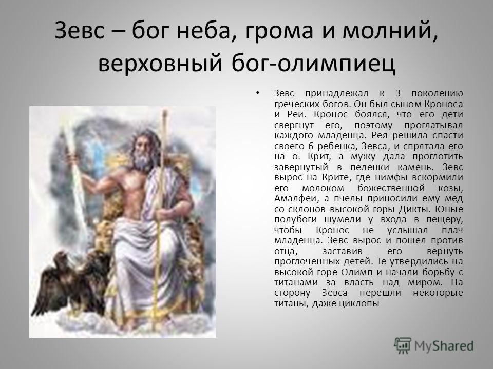 Зевс – бог неба, грома и молний, верховный бог-олимпиец Зевс принадлежал к 3 поколению греческих богов. Он был сыном Кроноса и Реи. Кронос боялся, что его дети свергнут его, поэтому проглатывал каждого младенца. Рея решила спасти своего 6 ребенка, Зе