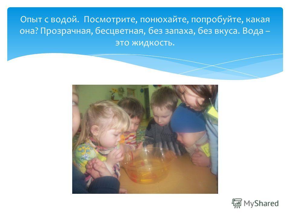 Опыт с водой. Посмотрите, понюхайте, попробуйте, какая она? Прозрачная, бесцветная, без запаха, без вкуса. Вода – это жидкость.