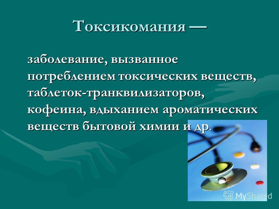 Токсикомания Токсикомания заболевание, вызванное потреблением токсических веществ, таблеток-транквилизаторов, кофеина, вдыханием ароматических веществ бытовой химии и др. заболевание, вызванное потреблением токсических веществ, таблеток-транквилизато