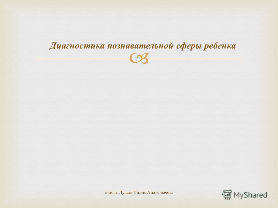 Диагностика познавательной сферы ребенка к. пс. н. Лукаш Лилия Анатольевна