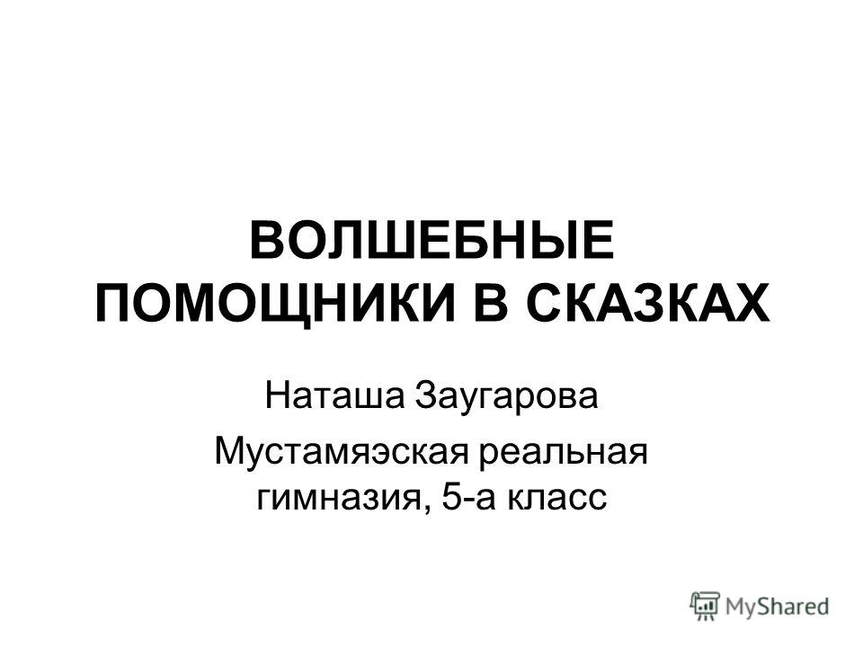 ВОЛШЕБНЫЕ ПОМОЩНИКИ В СКАЗКАХ Наташа Заугарова Мустамяэская реальная гимназия, 5-а класс
