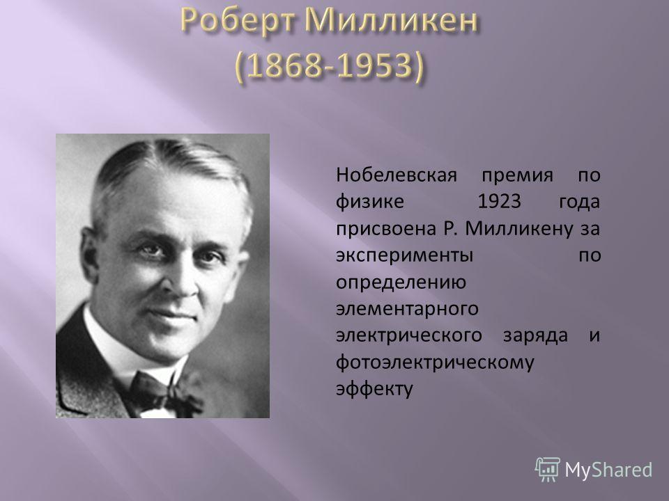 Нобелевская премия по физике 1923 года присвоена Р. Милликену за эксперименты по определению элементарного электрического заряда и фотоэлектрическому эффекту