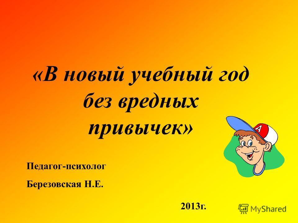 «В новый учебный год без вредных привычек» Педагог-психолог Березовская Н.Е. 2013г.