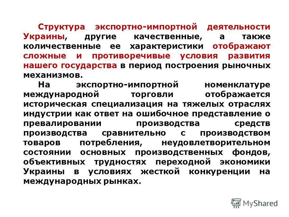 Cтруктура экспортно-импортной деятельности Украины, другие качественные, а также количественные ее характеристики отображают сложные и противоречивые условия развития нашего государства в период построения рыночных механизмов. На экспортно-импортной