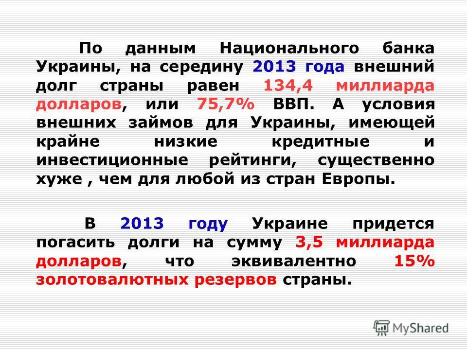 По данным Национального банка Украины, на середину 2013 года внешний долг страны равен 134,4 миллиарда долларов, или 75,7% ВВП. А условия внешних займов для Украины, имеющей крайне низкие кредитные и инвестиционные рейтинги, существенно хуже, чем для