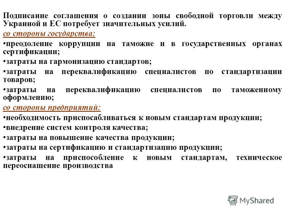 Подписание соглашения о создании зоны свободной торговли между Украиной и ЕС потребует значительных усилий. со стороны государства: преодоление коррупции на таможне и в государственных органах сертификации; затраты на гармонизацию стандартов; затраты