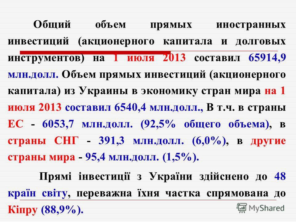 Общий объем прямых иностранных инвестиций (акционерного капитала и долговых инструментов) на 1 июля 2013 составил 65914,9 млн.долл. Объем прямых инвестиций (акционерного капитала) из Украины в экономику стран мира на 1 июля 2013 составил 6540,4 млн.д