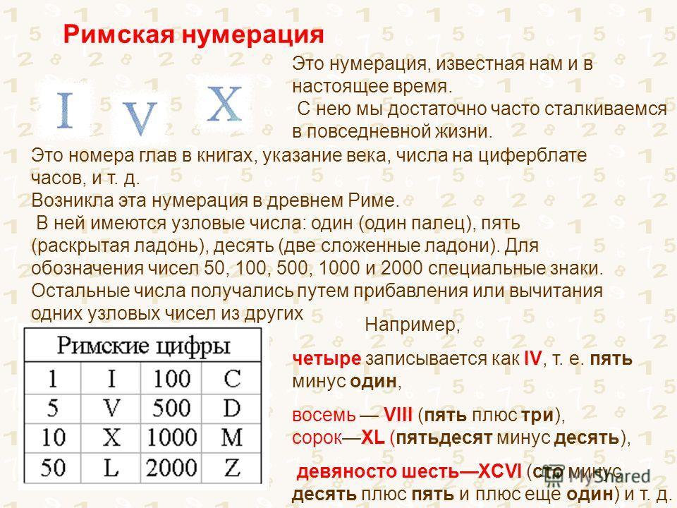 Римская нумерация Это номера глав в книгах, указание века, числа на циферблате часов, и т. д. Возникла эта нумерация в древнем Риме. В ней имеются узловые числа: один (один палец), пять (раскрытая ладонь), десять (две сложенные ладони). Для обозначен