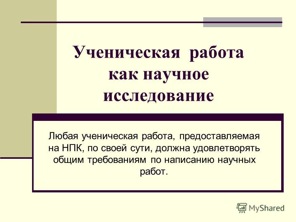 Ученическая работа как научное исследование Любая ученическая работа, предоставляемая на НПК, по своей сути, должна удовлетворять общим требованиям по написанию научных работ.