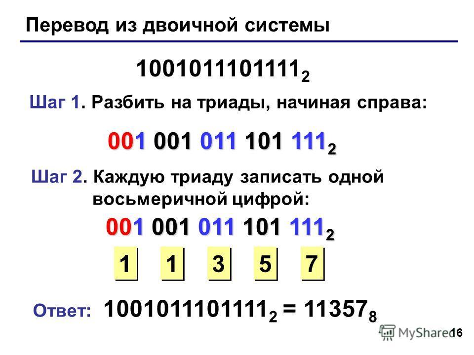 16 Перевод из двоичной системы 1001011101111 2 Шаг 1. Разбить на триады, начиная справа: 001 001 011 101 111 2 Шаг 2. Каждую триаду записать одной восьмеричной цифрой: 1 1 3 3 5 5 7 7 Ответ: 1001011101111 2 = 11357 8 001 001 011 101 111 2 1 1
