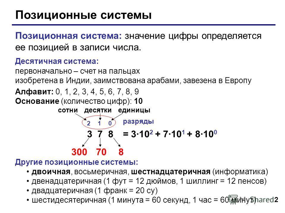 2 Позиционные системы Позиционная система: значение цифры определяется ее позицией в записи числа. Десятичная система: первоначально – счет на пальцах изобретена в Индии, заимствована арабами, завезена в Европу Алфавит: 0, 1, 2, 3, 4, 5, 6, 7, 8, 9 О