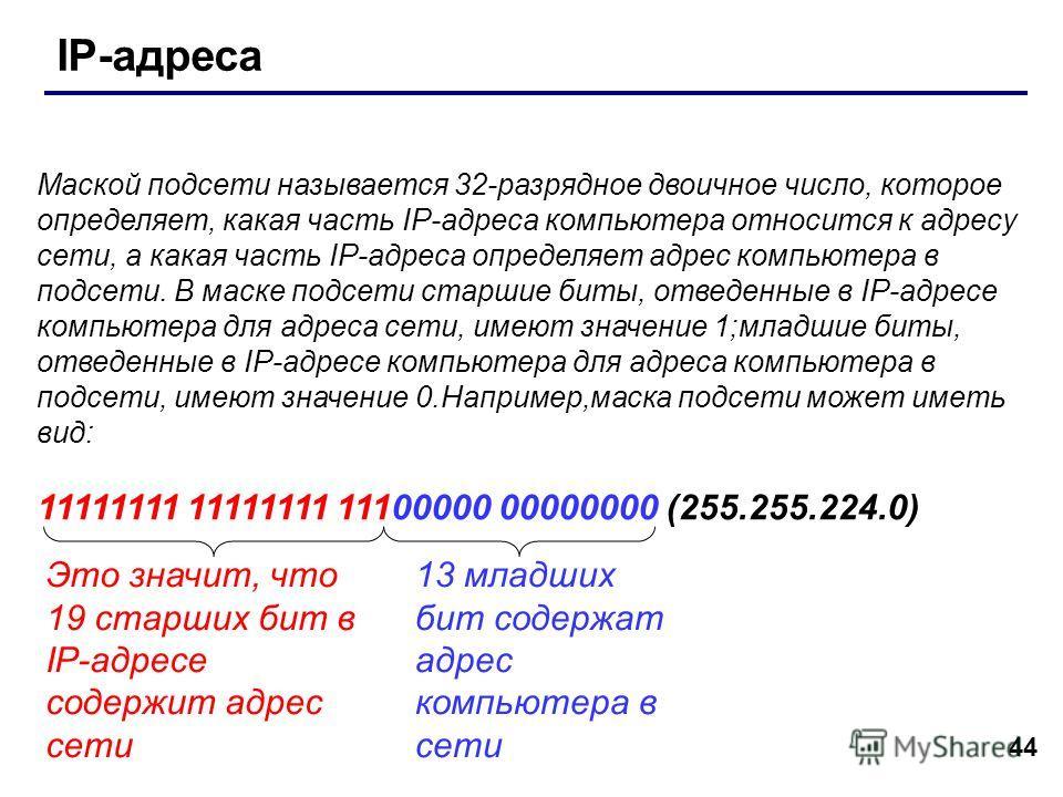 44 IP-адреса Маской подсети называется 32-разрядное двоичное число, которое определяет, какая часть IP-адреса компьютера относится к адресу сети, а какая часть IP-адреса определяет адрес компьютера в подсети. В маске подсети старшие биты, отведенные