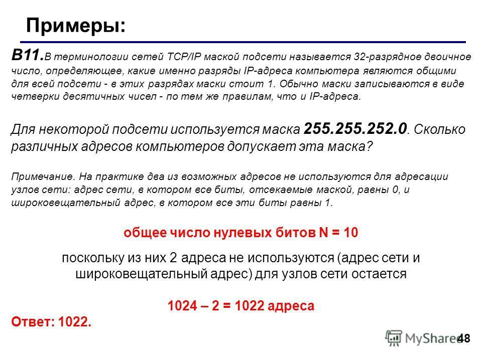 48 Примеры: В11. В терминологии сетей TCP/IP маской подсети называется 32-разрядное двоичное число, определяющее, какие именно разряды IP-адреса компьютера являются общими для всей подсети - в этих разрядах маски стоит 1. Обычно маски записываются в