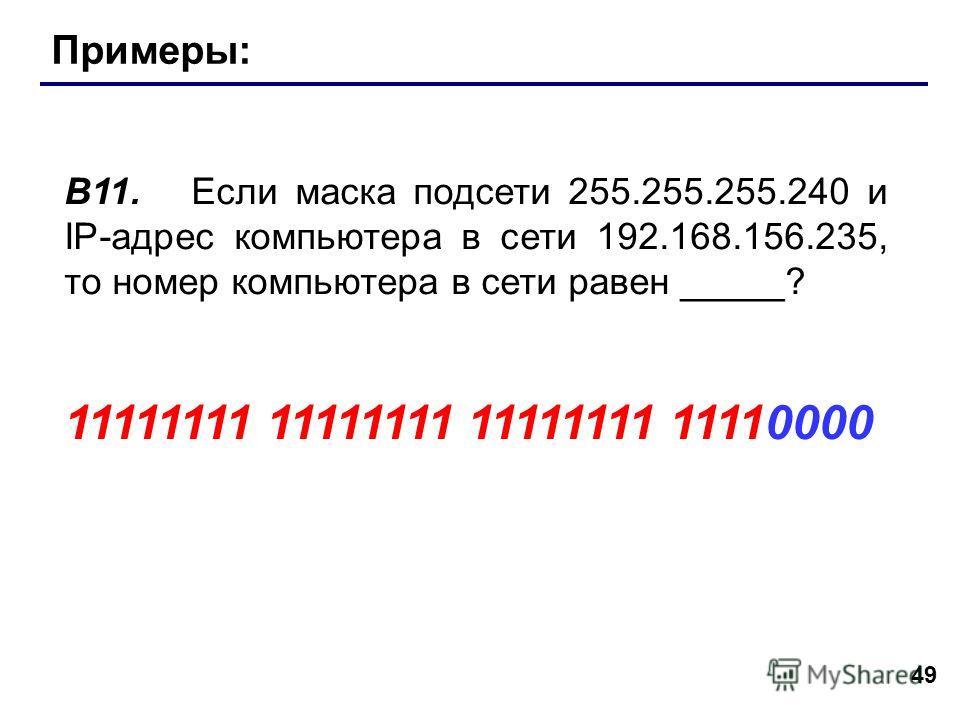 49 Примеры: В11. Если маска подсети 255.255.255.240 и IP-адрес компьютера в сети 192.168.156.235, то номер компьютера в сети равен _____? 11111111 11111111 11111111 11110000
