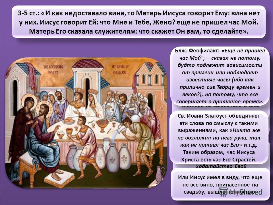 3-5 ст.: «И как недоставало вина, то Матерь Иисуса говорит Ему: вина нет у них. Иисус говорит Ей: что Мне и Тебе, Жено? еще не пришел час Мой. Матерь Его сказала служителям: что скажет Он вам, то сделайте». Свт. Иоанн Златоуст: «Она хотела и гостям у