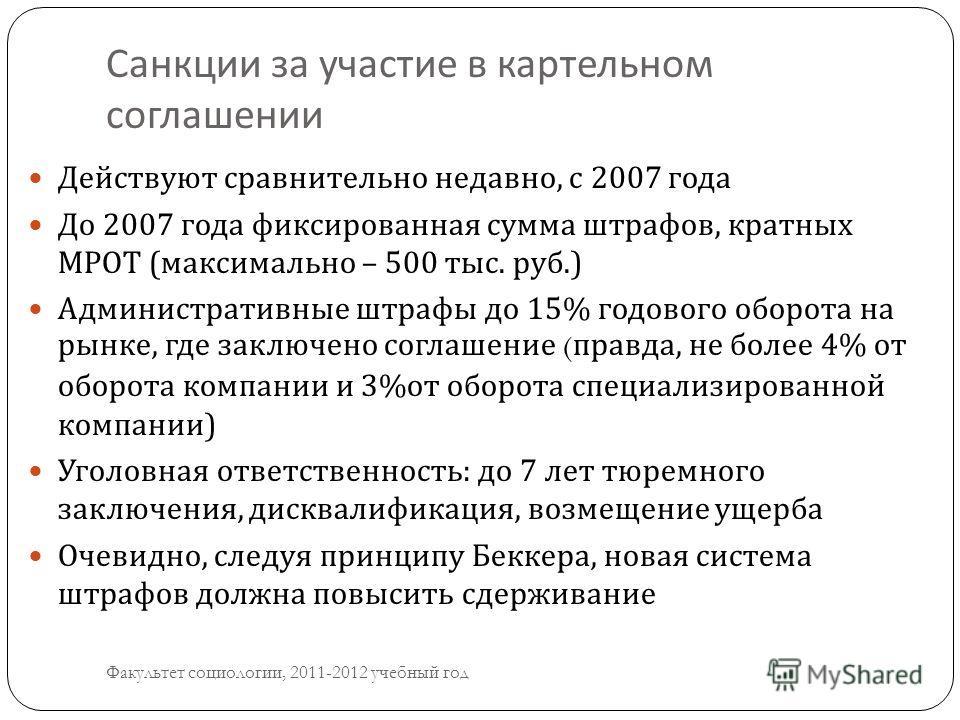 Санкции за участие в картельном соглашении Факультет социологии, 2011-2012 учебный год Действуют сравнительно недавно, с 2007 года До 2007 года фиксированная сумма штрафов, кратных МРОТ ( максимально – 500 тыс. руб.) Административные штрафы до 15% го