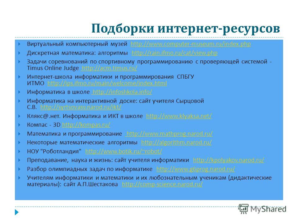 Подборки интернет - ресурсов Виртуальный компьютерный музей http://www.computer-museum.ru/index.phphttp://www.computer-museum.ru/index.php Дискретная математика : алгоритмы http://rain.ifmo.ru/cat/view.phphttp://rain.ifmo.ru/cat/view.php Задачи сорев