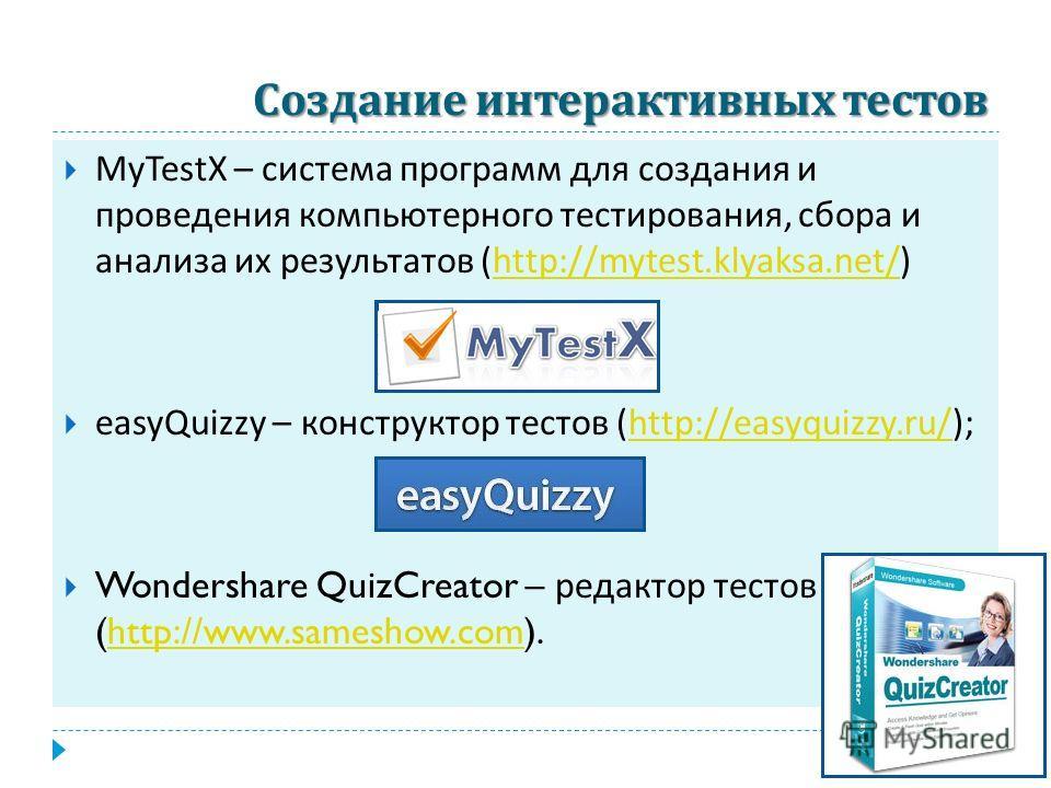 Создание интерактивных тестов MyTestX – система программ для создания и проведения компьютерного тестирования, сбора и анализа их результатов (http://mytest.klyaksa.net/)http://mytest.klyaksa.net/ easyQuizzy – конструктор тестов (http://easyquizzy.ru