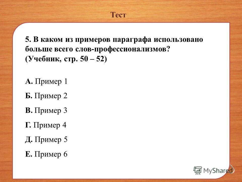 Тест 5. В каком из примеров параграфа использовано больше всего слов-профессионализмов? (Учебник, стр. 50 – 52) А. Пример 1 Б. Пример 2 В. Пример 3 Г. Пример 4 Д. Пример 5 Е. Пример 6