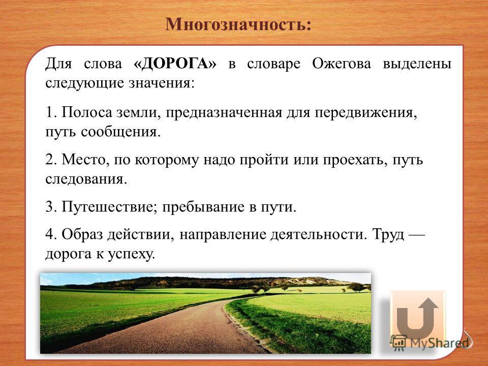 Многозначность: Для слова «ДОРОГА» в словаре Ожегова выделены следующие значения: 1. Полоса земли, предназначенная для передвижения, путь сообщения. 2. Место, по которому надо пройти или проехать, путь следования. 3. Путешествие; пребывание в пути. 4