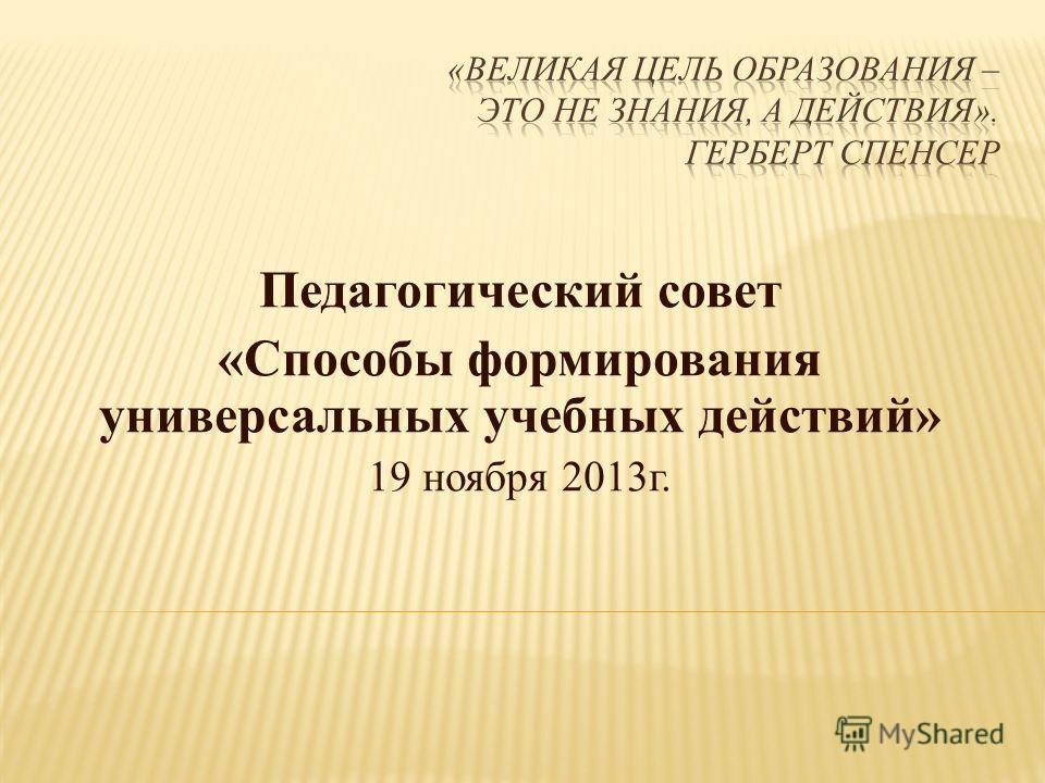 Педагогический совет «Способы формирования универсальных учебных действий» 19 ноября 2013г.