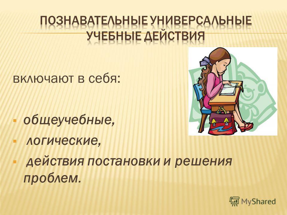 включают в себя: общеучебные, логические, действия постановки и решения проблем.