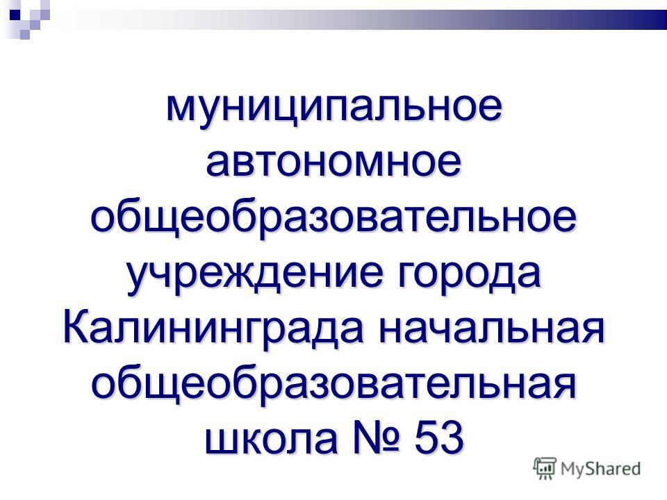 муниципальное автономное общеобразовательное учреждение города Калининграда начальная общеобразовательная школа 53