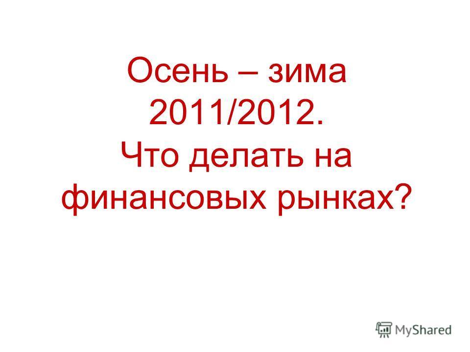 Осень – зима 2011/2012. Что делать на финансовых рынках?