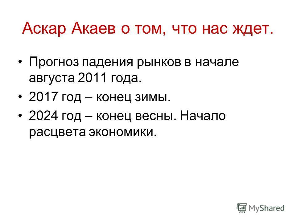 Аскар Акаев о том, что нас ждет. Прогноз падения рынков в начале августа 2011 года. 2017 год – конец зимы. 2024 год – конец весны. Начало расцвета экономики.