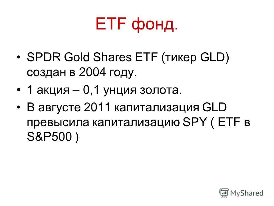 ETF фонд. SPDR Gold Shares ETF (тикер GLD) создан в 2004 году. 1 акция – 0,1 унция золота. В августе 2011 капитализация GLD превысила капитализацию SPY ( ETF в S&P500 )