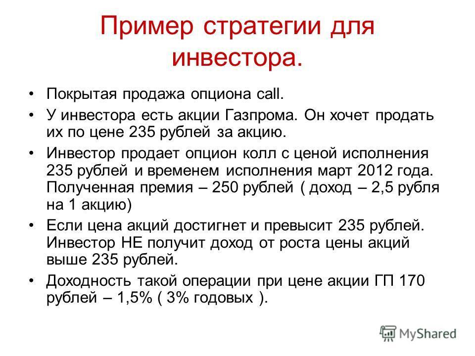 Пример стратегии для инвестора. Покрытая продажа опциона call. У инвестора есть акции Газпрома. Он хочет продать их по цене 235 рублей за акцию. Инвестор продает опцион колл с ценой исполнения 235 рублей и временем исполнения март 2012 года. Полученн