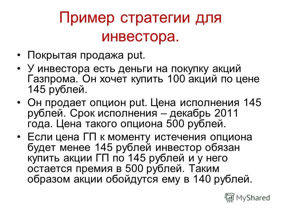 Пример стратегии для инвестора. Покрытая продажа put. У инвестора есть деньги на покупку акций Газпрома. Он хочет купить 100 акций по цене 145 рублей. Он продает опцион put. Цена исполнения 145 рублей. Срок исполнения – декабрь 2011 года. Цена такого