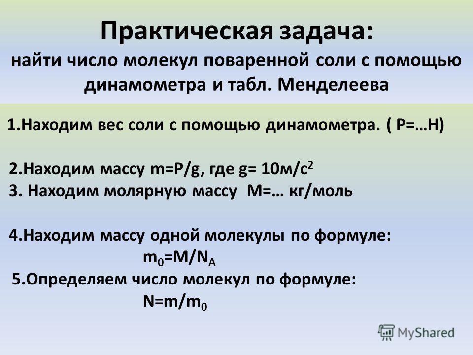 Практическая задача: найти число молекул поваренной соли с помощью динамометра и табл. Менделеева 1.Находим вес соли с помощью динамометра. ( Р=…Н) 2.Находим массу m=Р/g, где g= 10м/c 2 3. Находим молярную массу М=… кг/моль 4.Находим массу одной моле