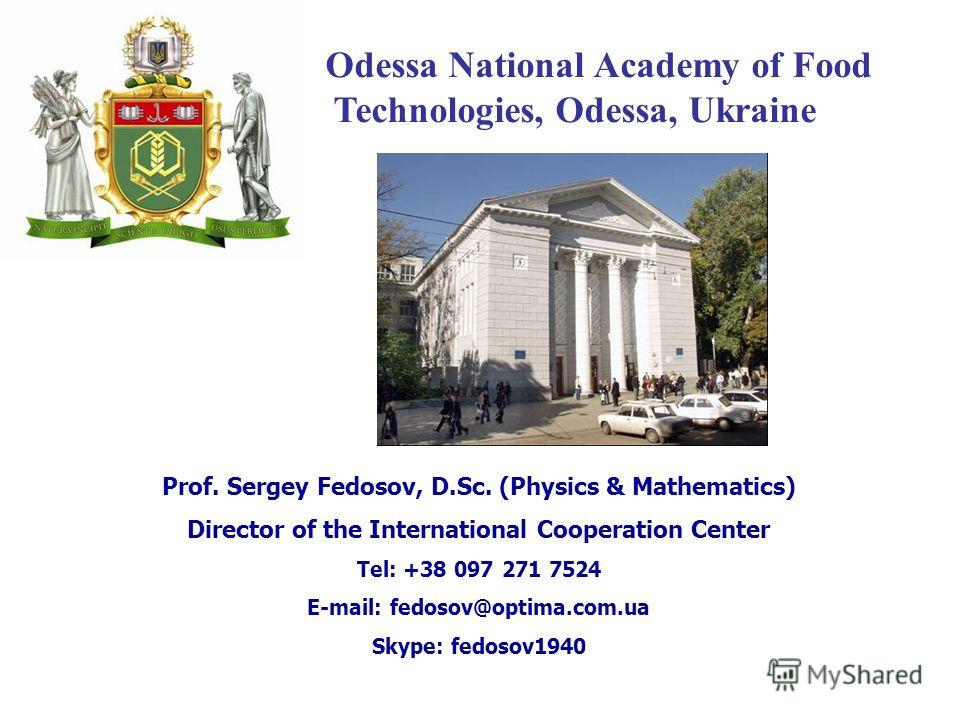 Odessa National Academy of Food Technologies, Odessa, Ukraine Prof. Sergey Fedosov, D.Sc. (Physics & Mathematics) Director of the International Cooperation Center Tel: +38 097 271 7524 E-mail: fedosov@optima.com.ua Skype: fedosov1940