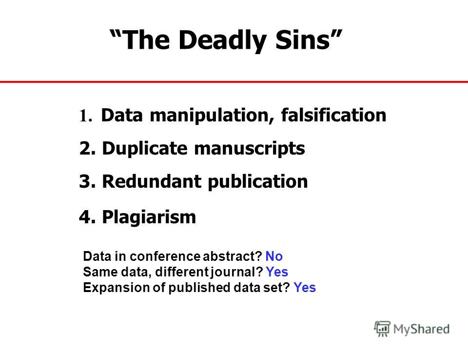 The Deadly Sins 1. Data manipulation, falsification 2. Duplicate manuscripts 3. Redundant publication 4. Plagiarism Data in conference abstract? No Same data, different journal? Yes Expansion of published data set? Yes