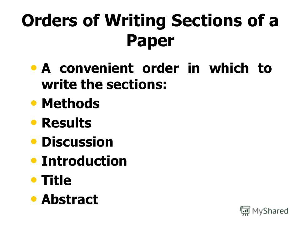 Orders of Writing Sections of a Paper A convenient order in which to write the sections: Methods Results Discussion Introduction Title Abstract