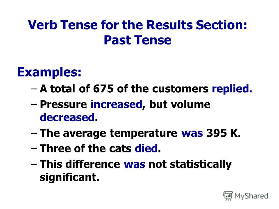 Verb Tense for the Results Section: Past Tense Examples: – –A total of 675 of the customers replied. – –Pressure increased, but volume decreased. – –The average temperature was 395 K. – –Three of the cats died. – –This difference was not statisticall
