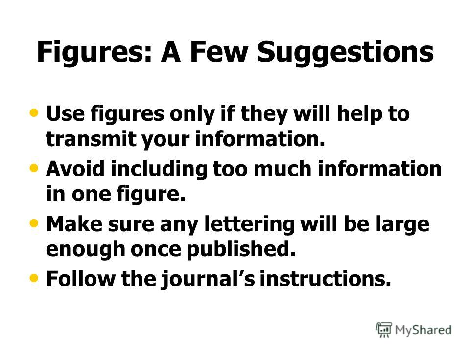Figures: A Few Suggestions Use figures only if they will help to transmit your information. Avoid including too much information in one figure. Make sure any lettering will be large enough once published. Follow the journals instructions.