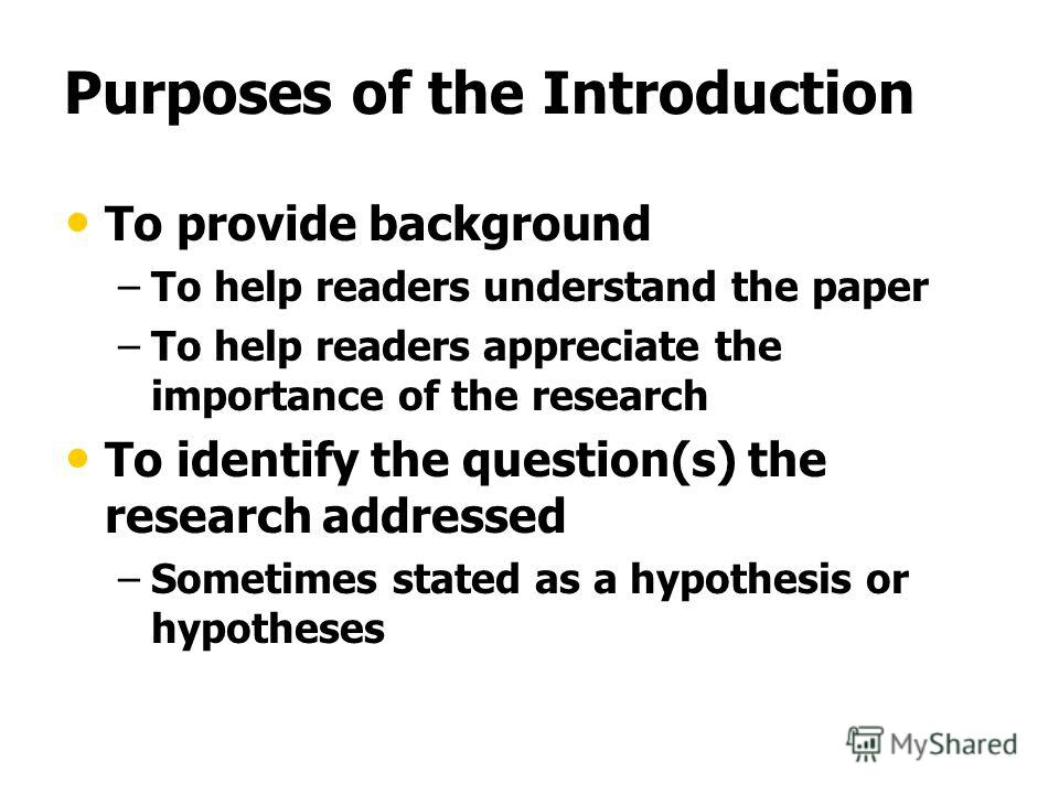 Purposes of the Introduction To provide background – –To help readers understand the paper – –To help readers appreciate the importance of the research To identify the question(s) the research addressed – –Sometimes stated as a hypothesis or hypothes