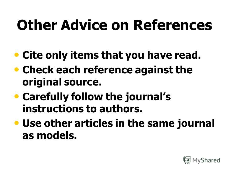 Other Advice on References Cite only items that you have read. Check each reference against the original source. Carefully follow the journals instructions to authors. Use other articles in the same journal as models.
