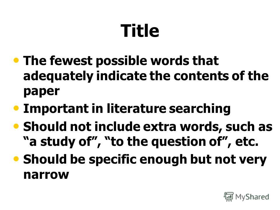 Title The fewest possible words that adequately indicate the contents of the paper Important in literature searching Should not include extra words, such as a study of, to the question of, etc. Should be specific enough but not very narrow