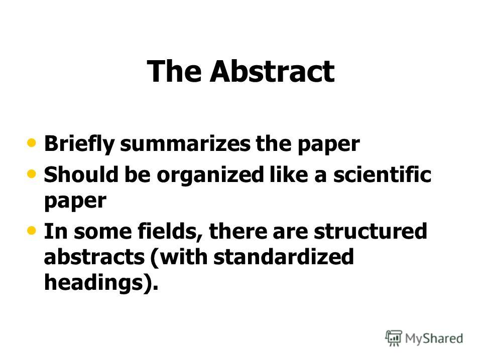 The Abstract Briefly summarizes the paper Should be organized like a scientific paper In some fields, there are structured abstracts (with standardized headings).