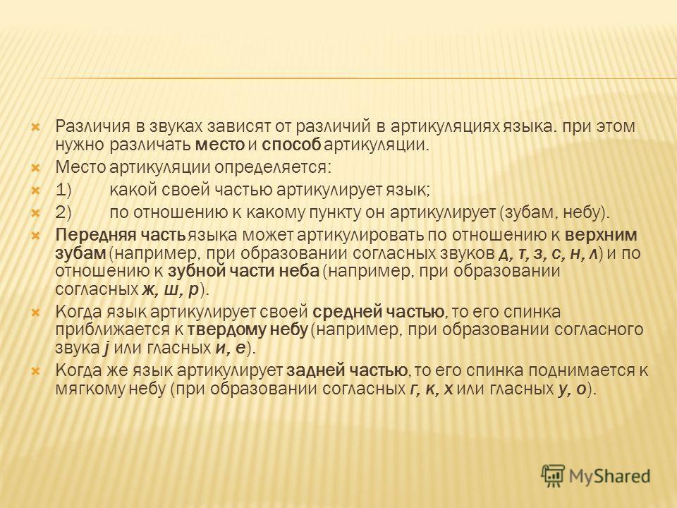 Различия в звуках зависят от различий в артикуляциях языка. при этом нужно различать место и способ артикуляции. Место артикуляции определяется: 1) какой своей частью артикулирует язык; 2) по отношению к какому пункту он артикулирует (зубам, небу). П