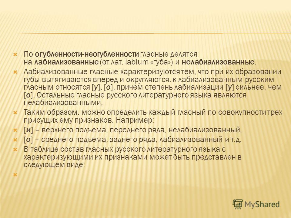 По огубленности-неогубленности гласные делятся на лабиализованные (от лат. labium «губа») и нелабиализованные. Лабиализованные гласные характеризуются тем, что при их образовании губы вытягиваются вперед и округляются. к лабиализованным русским гласн