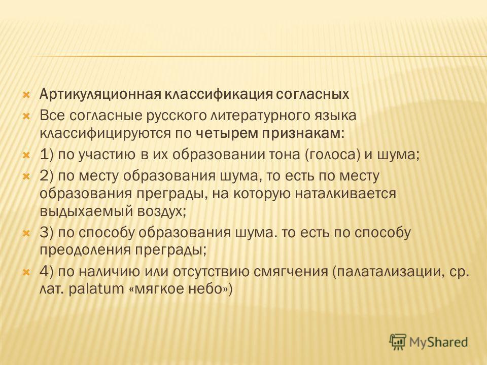 Артикуляционная классификация согласных Все согласные русского литературного языка классифицируются по четырем признакам: 1) по участию в их образовании тона (голоса) и шума; 2) по месту образования шума, то есть по месту образования преграды, на кот