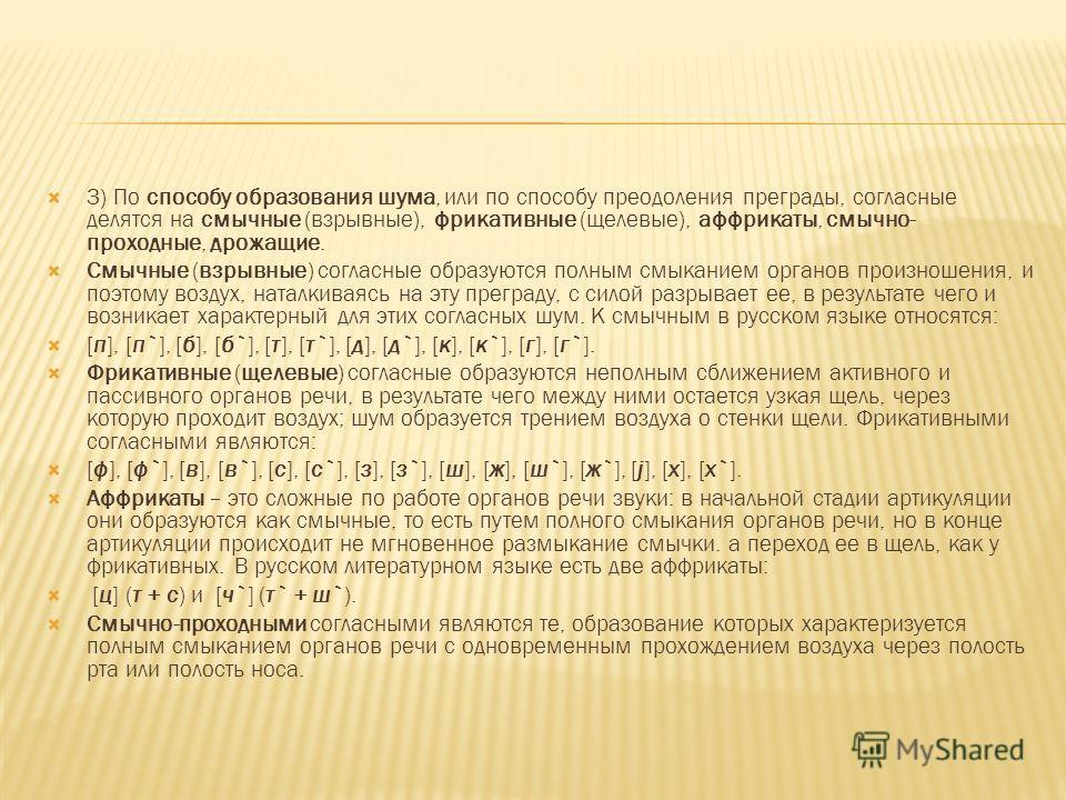 3) По способу образования шума, или по способу преодоления преграды, согласные делятся на смычные (взрывные), фрикативные (щелевые), аффрикаты, смычно- проходные, дрожащие. Смычные (взрывные) согласные образуются полным смыканием органов произношения