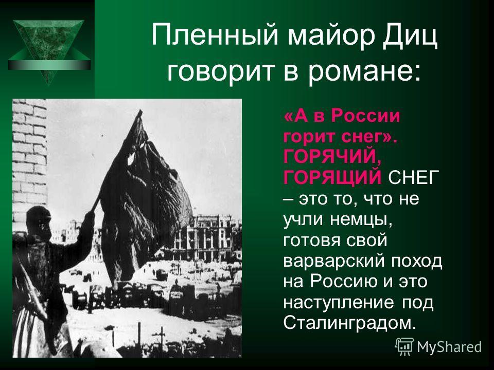 Пленный майор Диц говорит в романе: «А в России горит снег». ГОРЯЧИЙ, ГОРЯЩИЙ СНЕГ – это то, что не учли немцы, готовя свой варварский поход на Россию и это наступление под Сталинградом.
