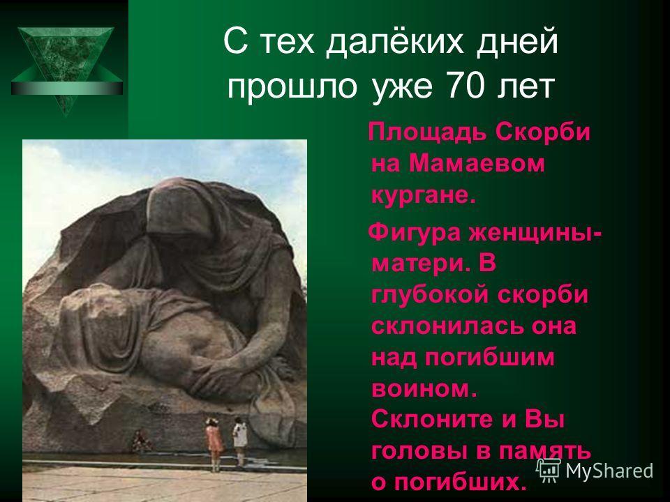 С тех далёких дней прошло уже 70 лет Площадь Скорби на Мамаевом кургане. Фигура женщины- матери. В глубокой скорби склонилась она над погибшим воином. Склоните и Вы головы в память о погибших.